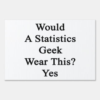 Would A Statistics Geek Wear This Yes Yard Sign