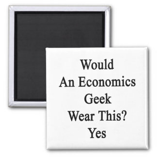 Would An Economics Geek Wear This Yes Magnet