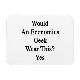 Would An Economics Geek Wear This Yes Rectangular Magnets
