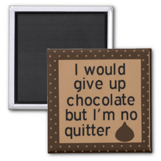 Would give up chocolate but I'm no quitter magnet