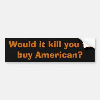 Would it kill you to buy American? Car Bumper Sticker
