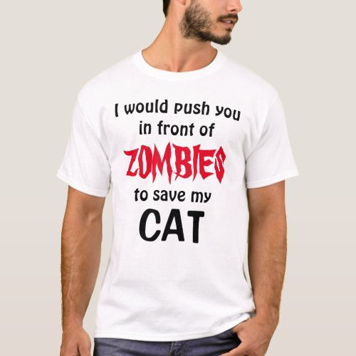 would push you in front of ZOMBIES to save my CAT T_Shirt