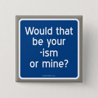 Would that be your -ism or mine? button