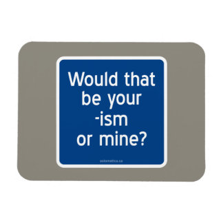 Would that be your -ism or mine? magnet