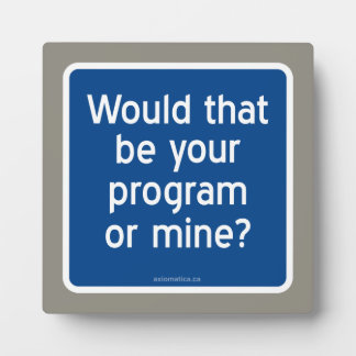 Would that be your program or mine? plaque