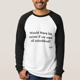 Would there be racism if we were all colorblind... t shirt