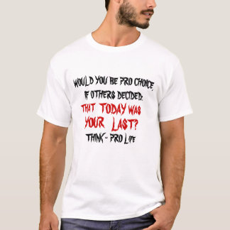 WOULD YOU BE PRO CHOICE,IF OTHERS DECIDED:, WAS... T-Shirt