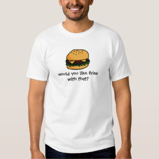 Would you like fries with that? t shirt