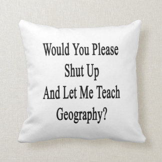 Would You Please Shut Up And Let Me Teach Geograph Pillows