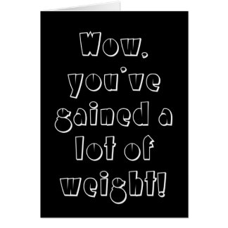 Wow you ve gained a lot of weight card