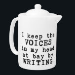 "Writing/Voices Teapot<br><div class=""desc"">It&#39;s not the voices in your head that matter (we all have them),  but what you do with them. Drink tea and write on. Customizable medium or small teapot with the text &quot;I keep the VOICES in my head at bay by WRITING&quot;</div>"
