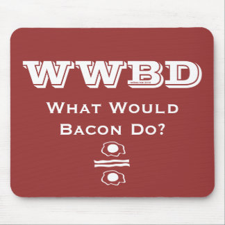 WWBD, What Would Bacon Do? Mouse Pad