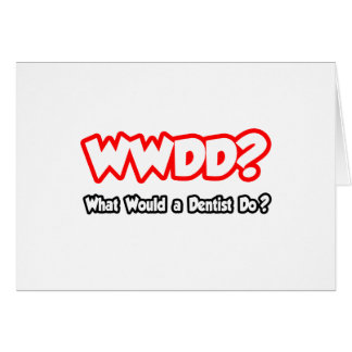 WWDD...What Would a Dentist Do? Greeting Card
