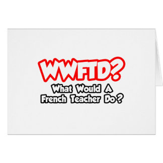 WWFTD...What Would a French Teacher Do? Greeting Cards