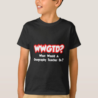WWGTD...What Would a Geography Teacher Do? T-Shirt