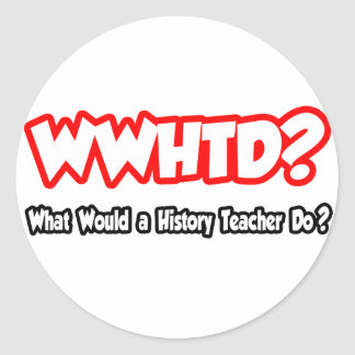 WWHTD...What Would a History Teacher Do? Classic Round Sticker