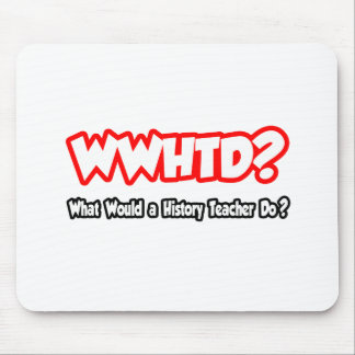 WWHTD...What Would a History Teacher Do? Mousepads