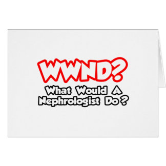 WWND...What Would a Nephrologist Do? Greeting Card