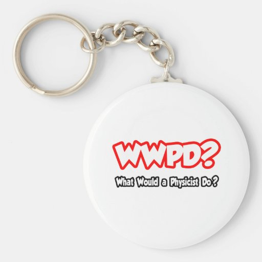 WWPD...What Would a Physicist Do? Key Chains
