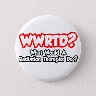 WWRTD...What Would a Radiation Therapist Do? Button