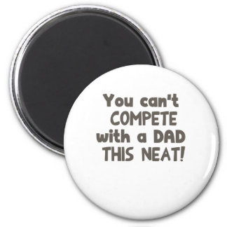 Y ou Can't Compete with a Dad this Neat! 2 Inch Round Magnet