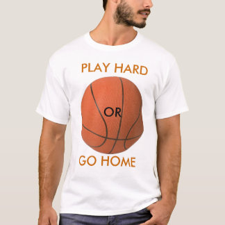 y, PLAY HARD, OR, GO HOME T-Shirt