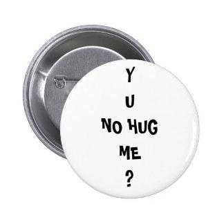 """""""Y U NO HUG ME"""" Meme troll Pinback Button"""