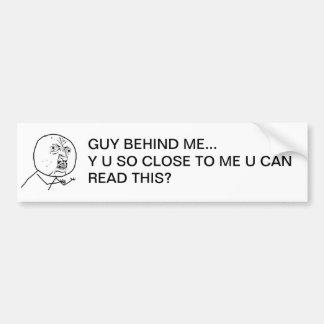 Y U So Close To Me U Can Read This? Bumper Sticker