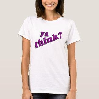 Ya Think t-shirt