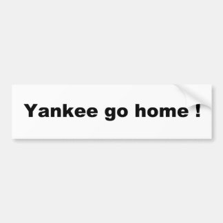 Yankee go home ! bumper sticker