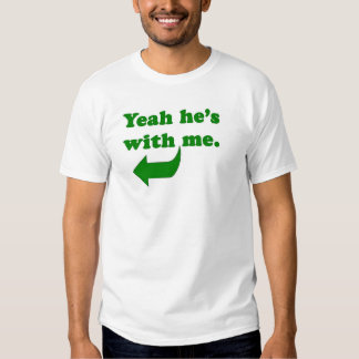 Yeah he's with me. t-shirt