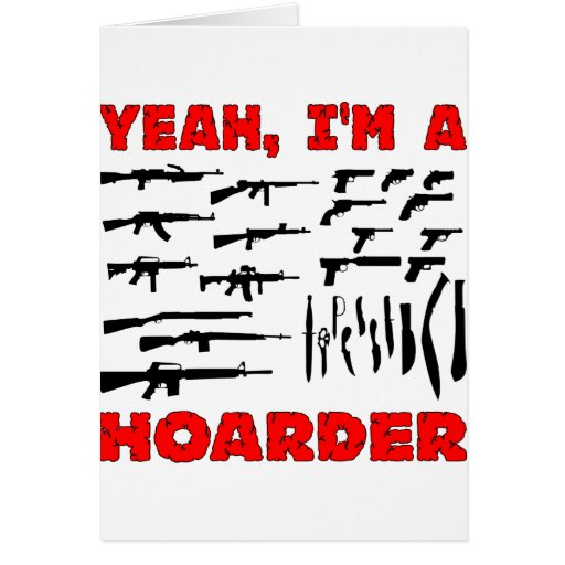 Yeah, I'm A Hoarder (I Own Lots & Lots Of Guns) Greeting Card