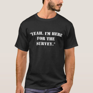 """Yeah. I'm here for the SURVEY."" T-Shirt"