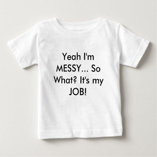 Yeah I'm MESSY... So What? It's my JOB! Baby T-Shirt