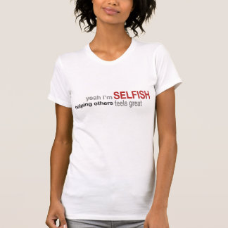 Yeah I'm Selfish....Helping Others Feels Good T-Shirt
