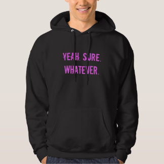 YEAH. SURE. WHATEVER. Hoodie (offensive t shirts)