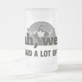 Yeah, well... Jesus said a lot of things. Coffee Mug
