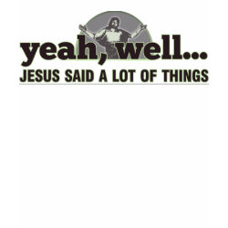 Yeah, well... Jesus said a lot of things. Shirts