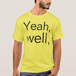 Yeah well T-Shirt