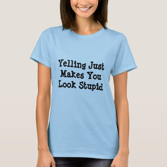 Yelling Just Makes You Look Stupid T-Shirt
