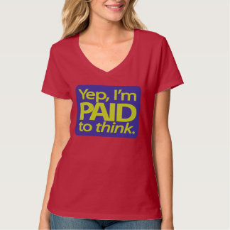 Yep, I'm paid to think T-Shirt