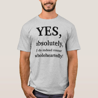 Yes, absolutely, I do indeed concur wholeheartedly T-Shirt