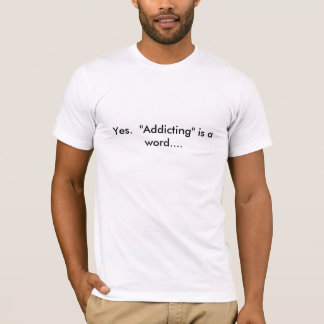 """Yes. """"Addicting"""" is a word.... T-Shirt"""