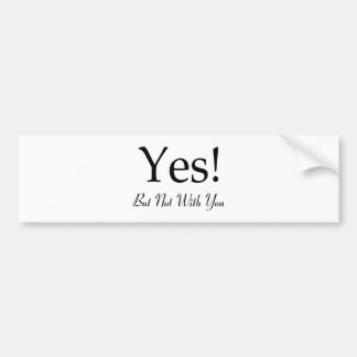 Yes! But Not With You Bumper Sticker