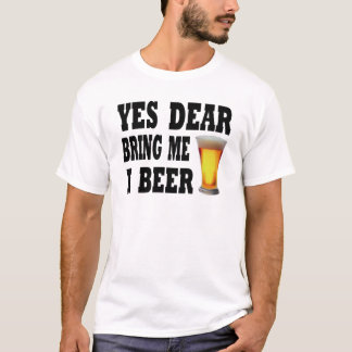 Yes Dear Bring Me A Beer T-Shirt