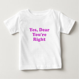 Yes Dear Youre Right Baby T-Shirt