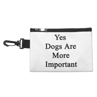 Yes Dogs Are More Important Accessory Bag