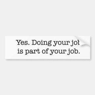 Yes. Doing your job is part of your job. Bumper Sticker