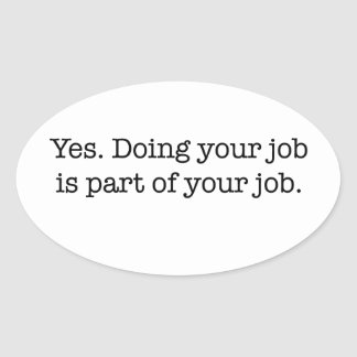 Yes. Doing your job is part of your job. Oval Sticker