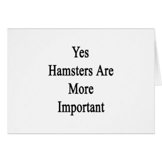 Yes Hamsters Are More Important Card